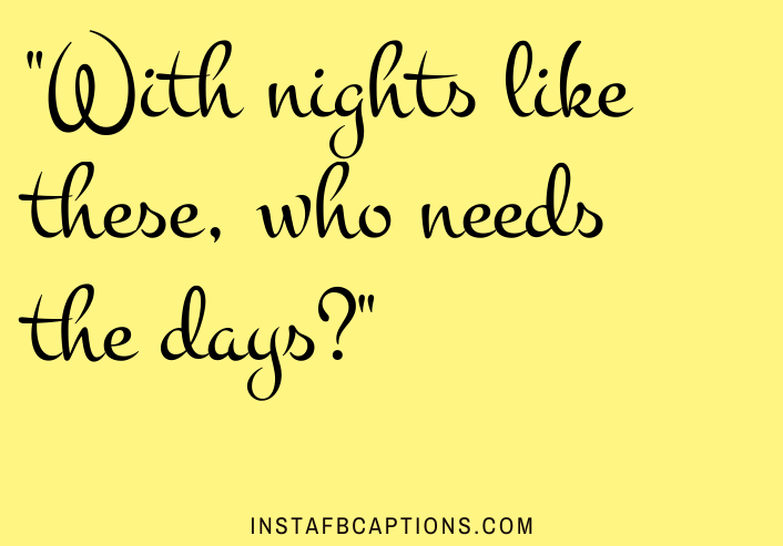 With nights like these, who needs the days?  - optimized 2 1 - 160+ FORMAL Instagram Captions for Guys & Girls 2021