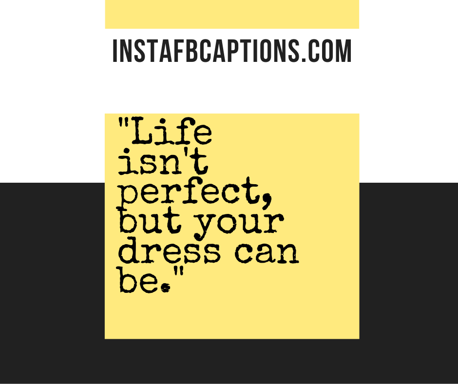 Life isn't perfect, but your dress can be.  - optimized 2 - 160+ FORMAL Instagram Captions for Guys & Girls 2021