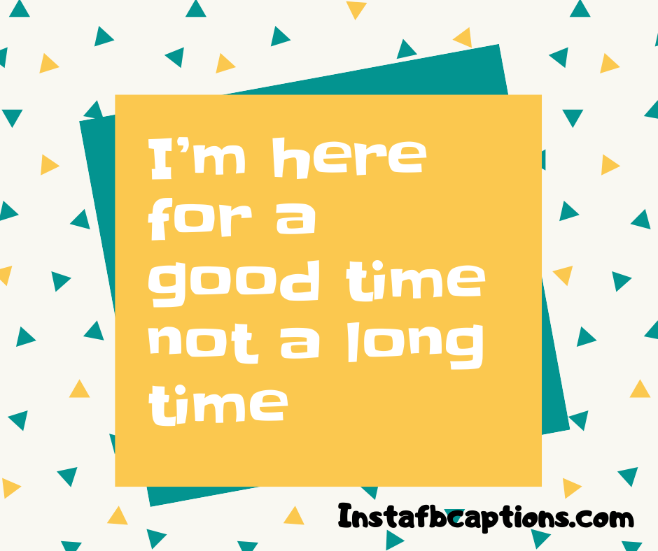 I'm here for a good time not a long time.  - optimized 5 1 - 160+ FORMAL Instagram Captions for Guys & Girls 2021