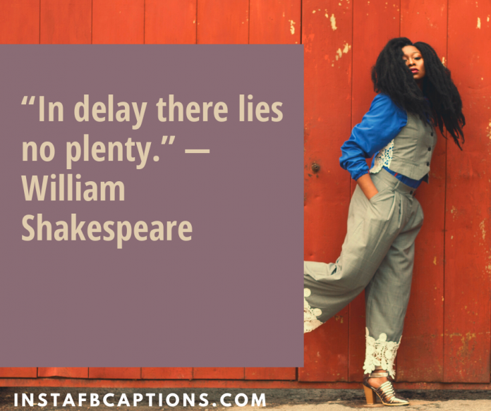 """""""in Delay There Lies No Plenty."""" — William Shakespeare"""