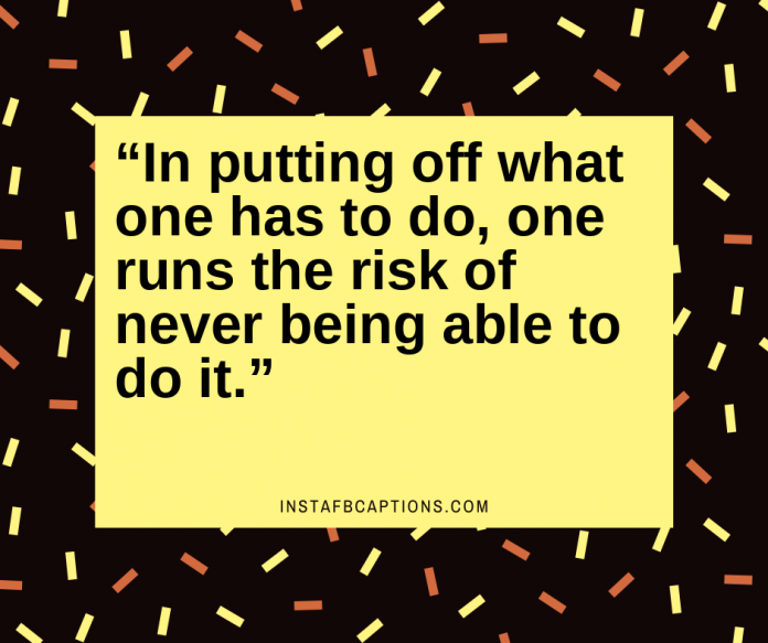 """""""in Putting Off What One Has To Do One Runs The Risk Of Never Being Able To Do It."""""""