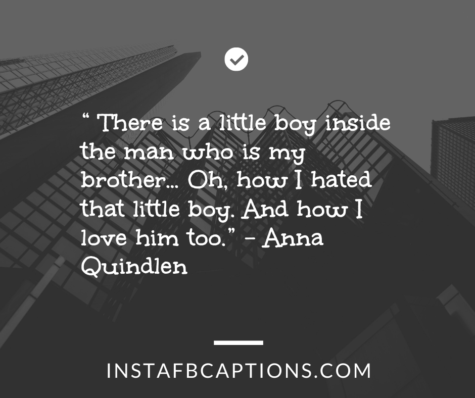 Cute Brother Quotes from Sister  -     There is a little boy inside the man who is my brother    Oh how I hated that little boy - 230+ Best Brother Quotes ( Love, Funny, Cute)