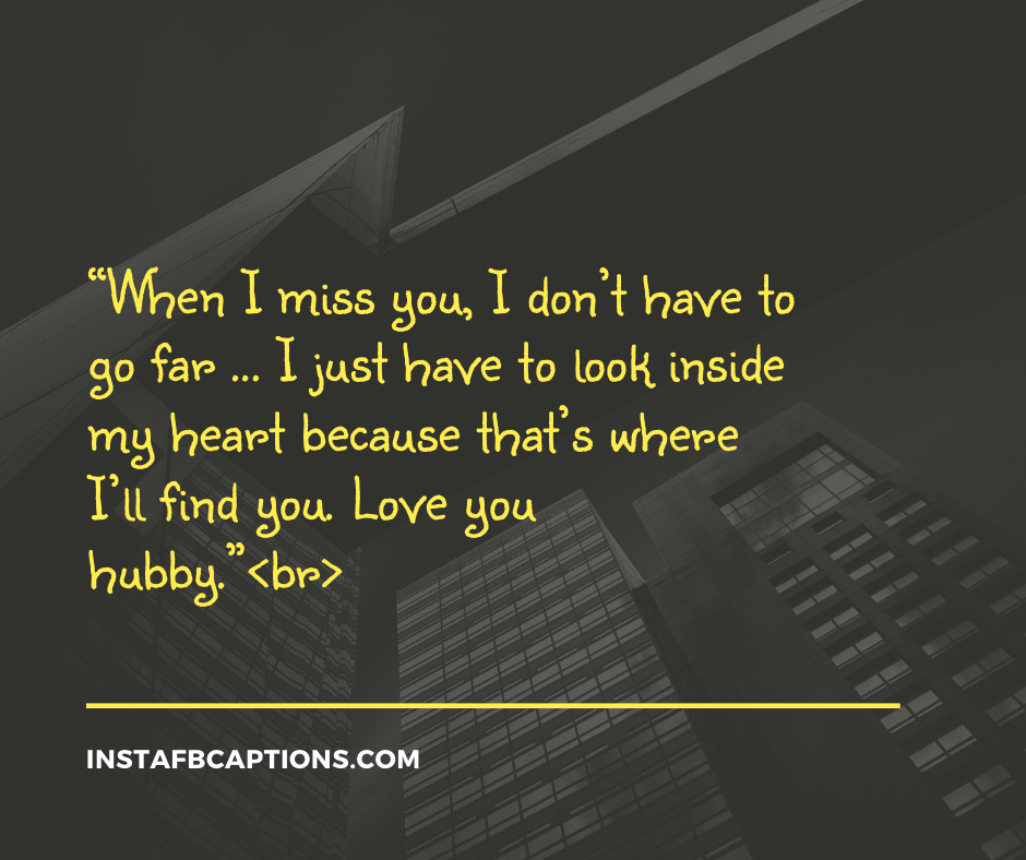 Love Quotes for Husband  -    When I miss you I don   t have to go far     I just have to look inside my heart because that   s where I   ll find you - 130+ Love Quotes for Darling Husband (Birthday Proud Forever)