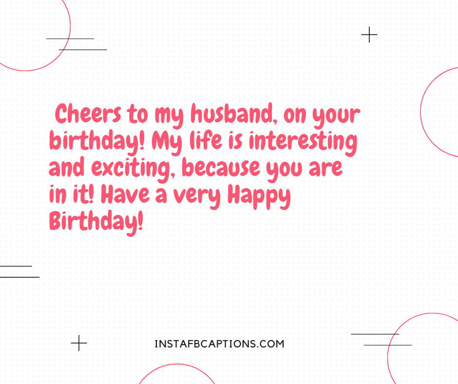 First Anniversary Quotes  - Cheers to my husband on your birthday My life is interesting and exciting because you are in it Have a very Happy Birthday - 130+ Love Quotes for Darling Husband (Birthday Proud Forever)