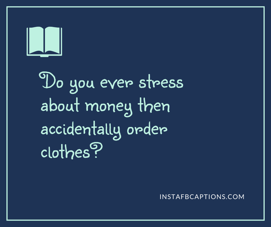 Famous shopping captions  - Do you ever stress about money then accidentally order clothes - Shopping Instagram Captions (Online Fashion Grocery quotes )