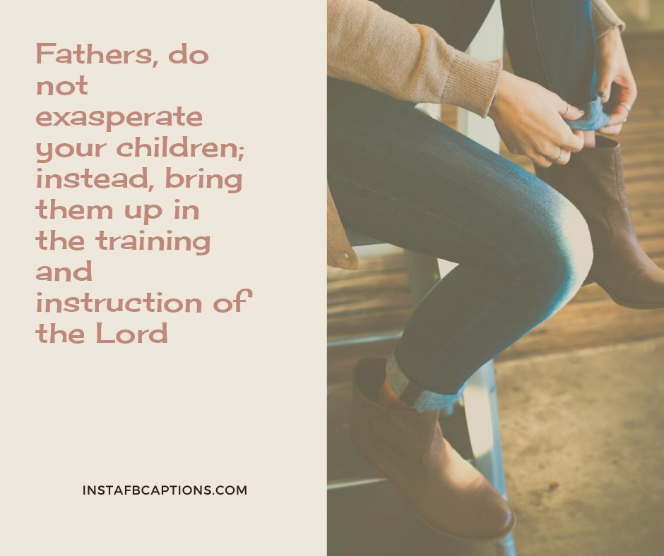 First Father's Day Quotes  - Fathers do not exasperate your children instead bring them up in the training and instruction of the Lord - 120+ Happy FATHER's DAY Instagram Captions 2021