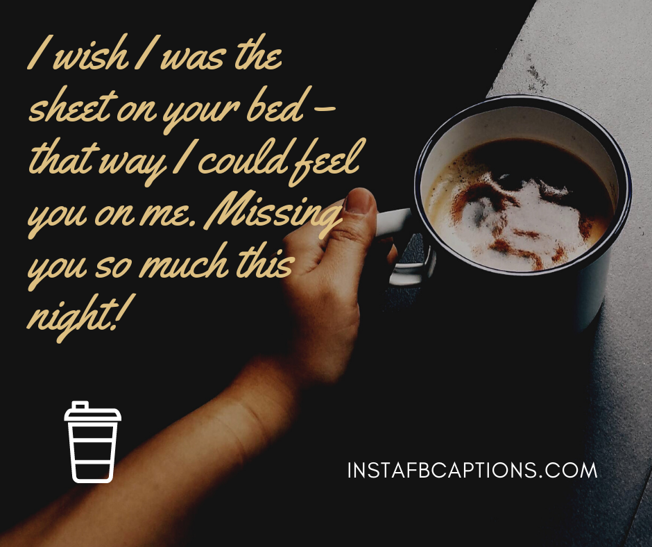 Love Captions  - I wish I was the sheet on your bed     that way I could feel you on me - 300+ Good Night Captions for Instagram (Nightout Selfie Calm)