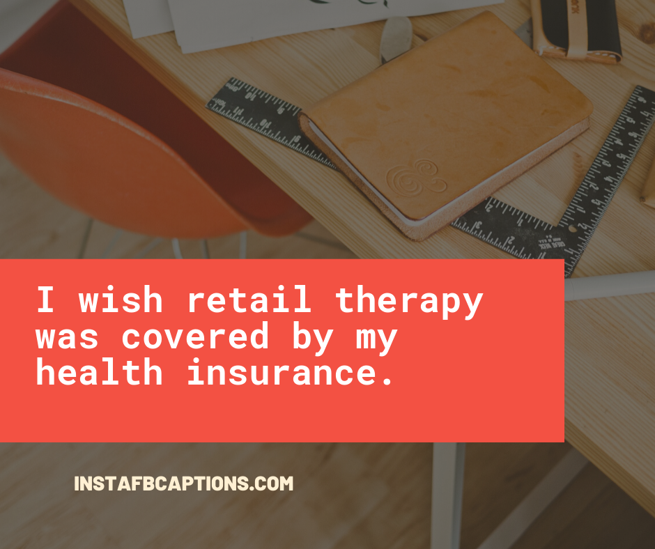 Captions for Online shopping  - I wish retail therapy was covered by my health insurance - Shopping Instagram Captions (Online Fashion Grocery quotes )
