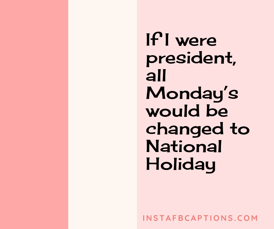 Monday Motivation Captions  - If I were president all Monday   s would be changed to National Holiday - 50+ Monday Instagram captions (Morning Motivation Hilarious Inspiring Mood)