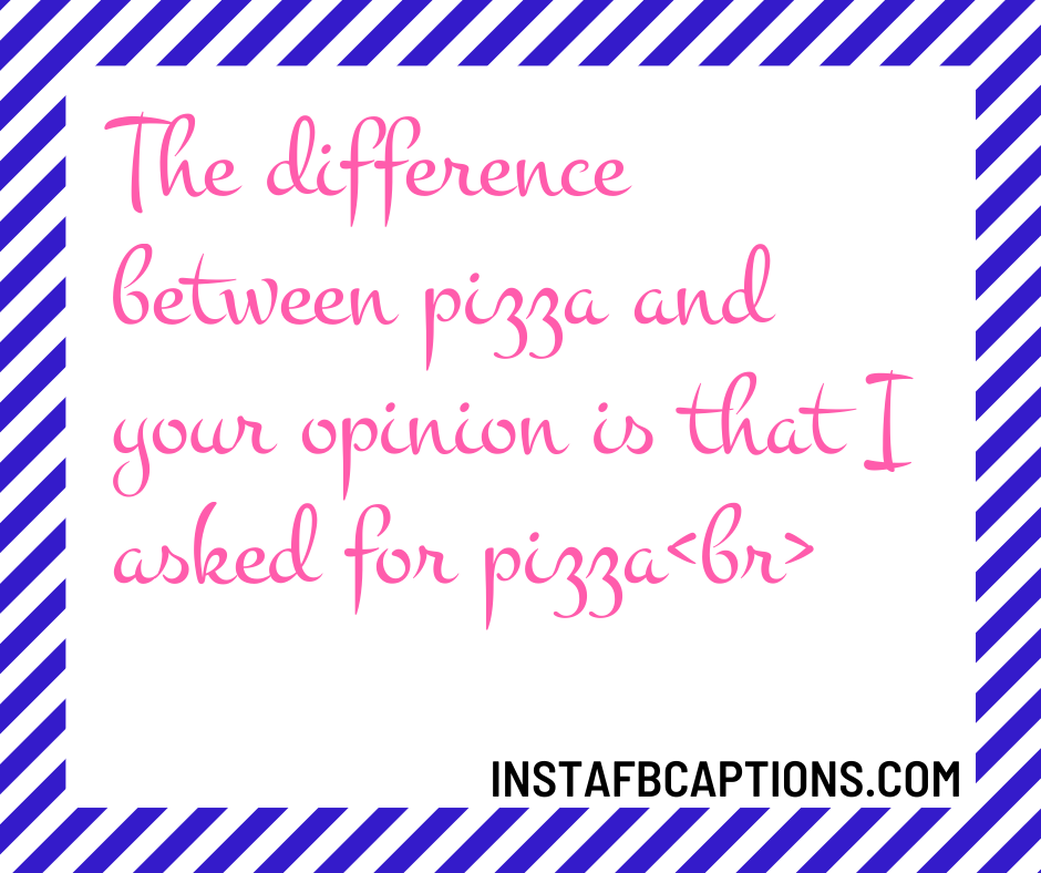 Animal Captions  - The difference between pizza and your opinion is that I asked for pizzabr - 300+ Quotes and Captions for Social media Influencers (Fitness Travel)