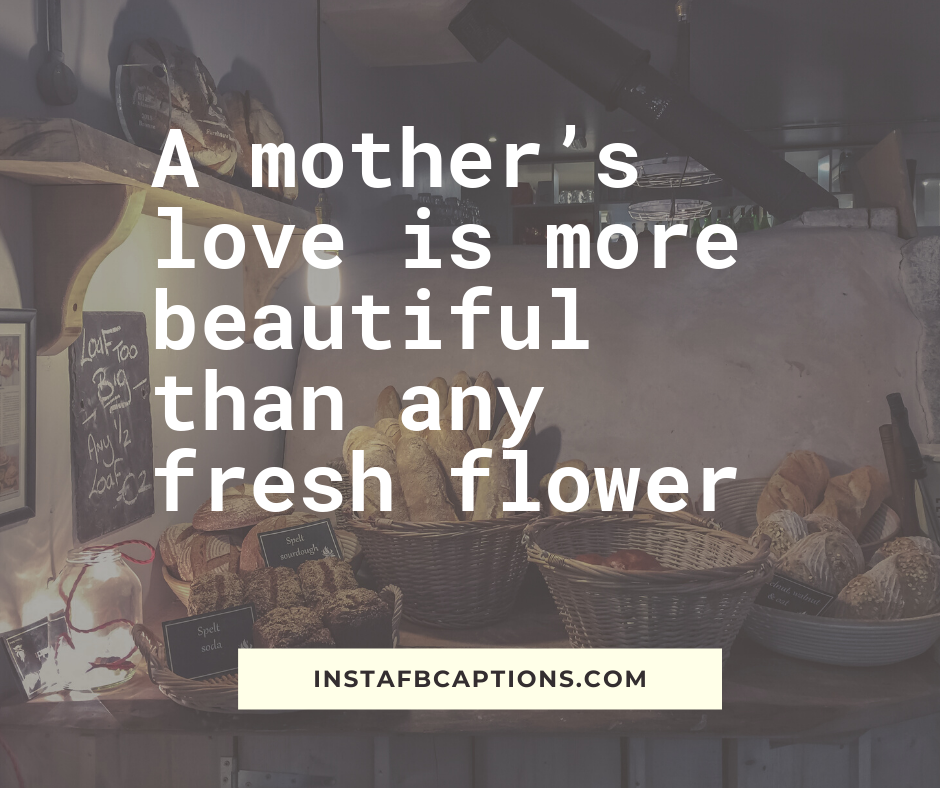 Mother's Day Quotes From Daughter   - A mother   s love is more beautiful than any fresh flower - 150+ Mother's Day Captions- Daughter Son Love Quotes