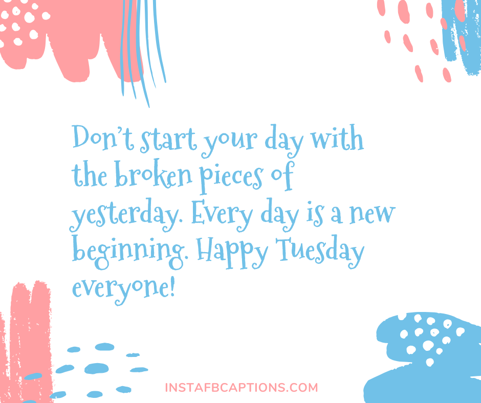Beautiful Tuesday Instagram Captions  - Don   t start your day with the broken pieces of yesterday - 50+ Tuesday Instagram Captions (Best Perfect Happy Beautiful Selfie Quotes)