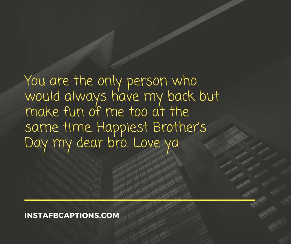 Funny Brother Quotes  - You are the only person who would always have my back but make fun of me too at the same time - 120+ BROTHERS DAY Instagram Captions & Quotes 2021