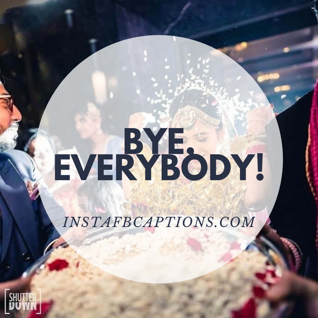 Bye, Everybody! (1)  - Bye everybody 1 1 - 1000+ WEDDING Captions for COUPLES 2021