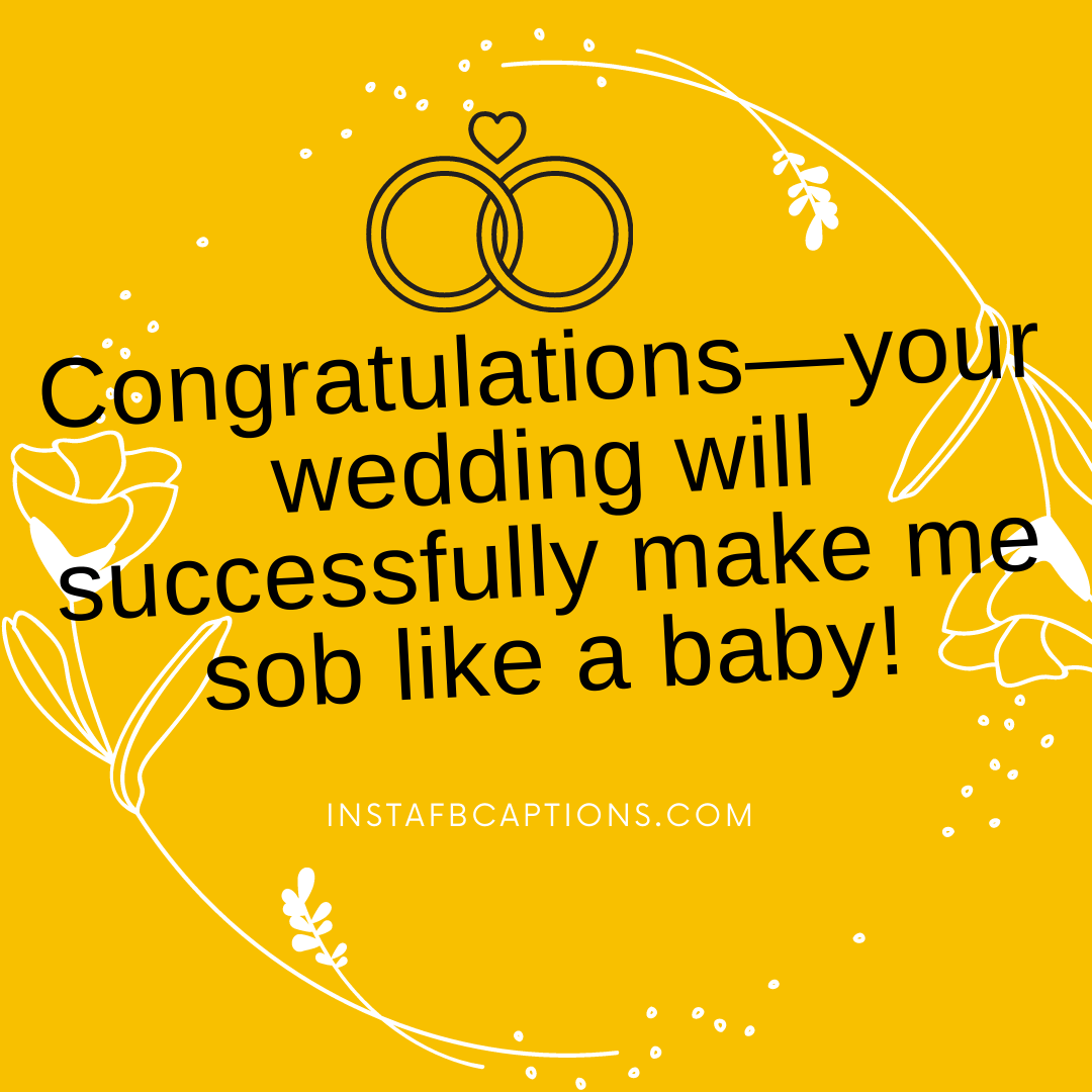 Congratulations—your Wedding Will Successfully Make Me Sob Like A Baby!  - Congratulations   your wedding will successfully make me sob like a baby  - HALDI Ceremony Captions for Instagram 2021