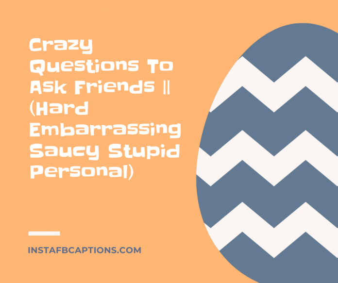 Crazy Questions To Ask Friends || (hard Embarrassing Saucy Stupid Personal)