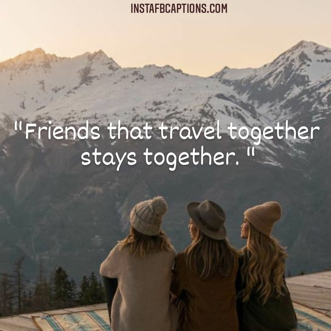 Friends That Travel Together Stays Together  - Friends that travel together stays together - Hills and Mountains Captions for Instagram || (Inspirational Funny Friendship)