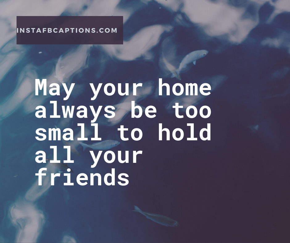 1st Year House Anniversary quotes  - May your home always be too small to hold all your friends - 300+ Housewarming captions (Indian Anniversary Apartment)