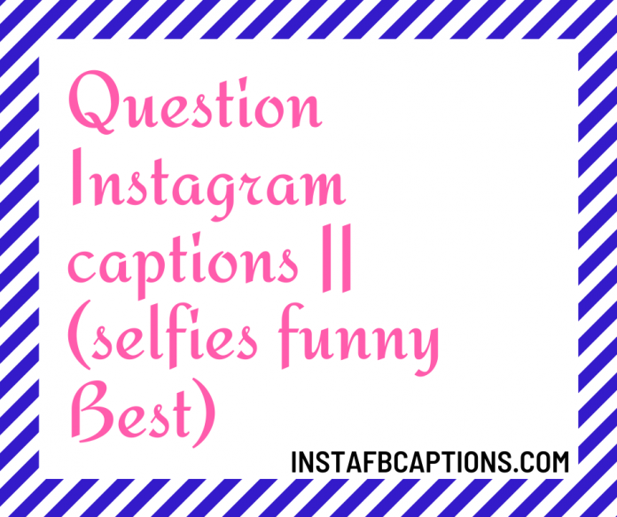 Question Instagram Captions || (selfies Funny Best)