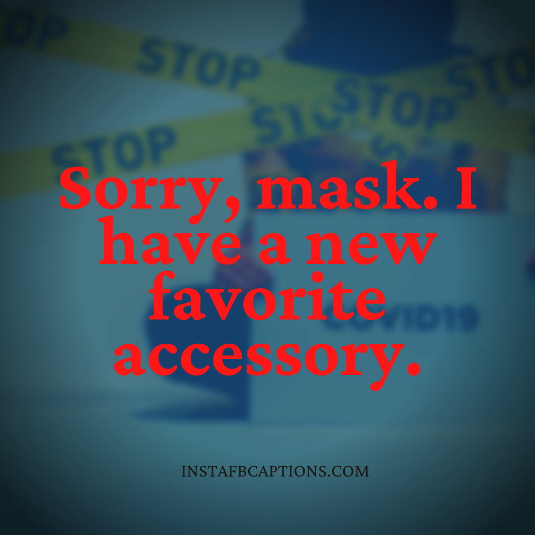 Sorry, Mask. I Have A New Favorite Accessory  - Sorry mask - Engagement Captions for Instagram || (Funny Romantic Quarantine)