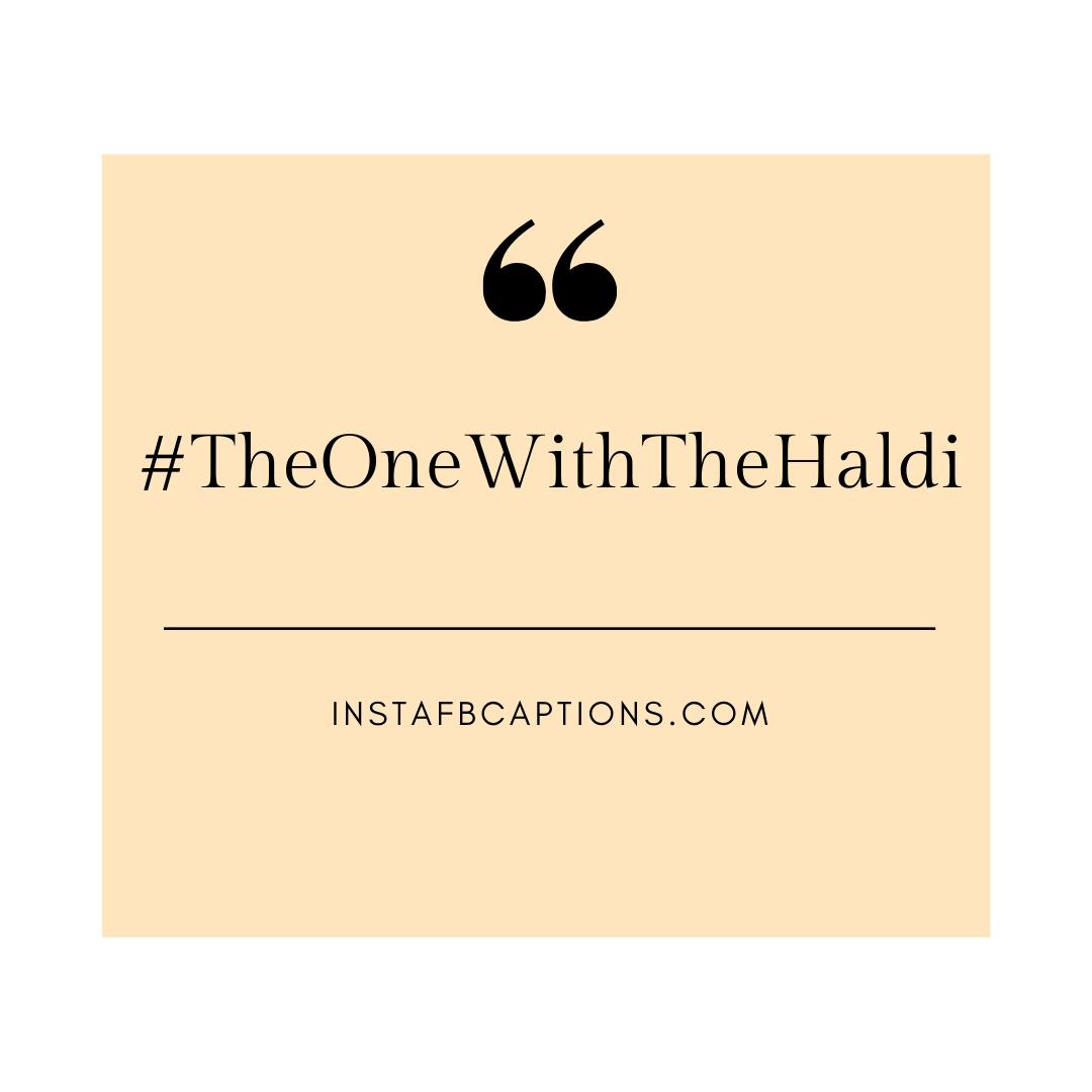 ##theonewiththehaldi  - TheOneWithTheHaldi - HALDI Ceremony Captions for Instagram 2021