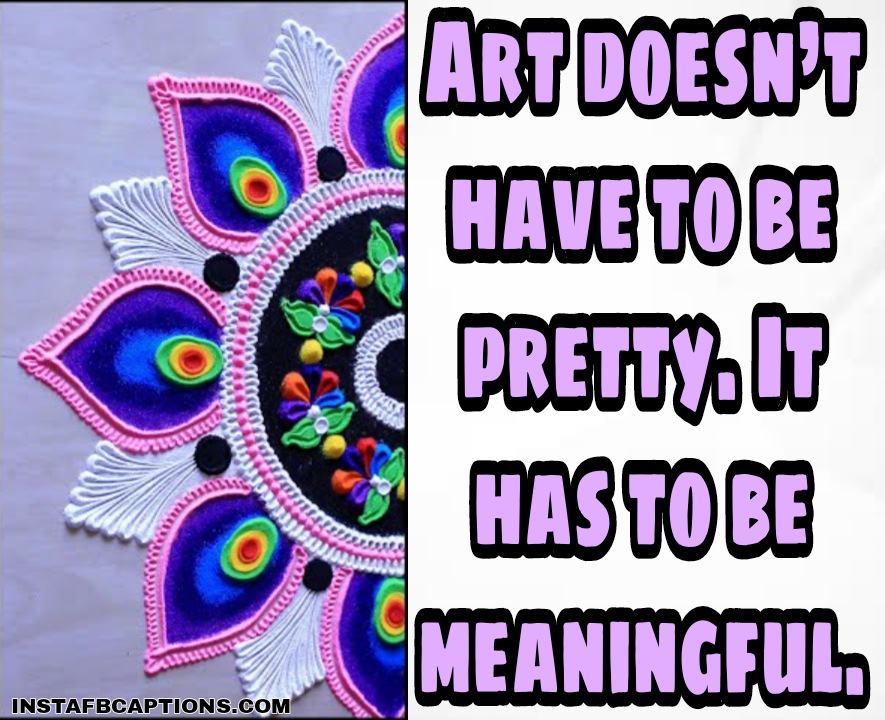 Art doesn't have to be pretty. It has to be meaningful.  - WhatsApp Image 2020 10 30 at 2 - 100+ Rangoli Captions for Instagram || (Diwali Status designs )
