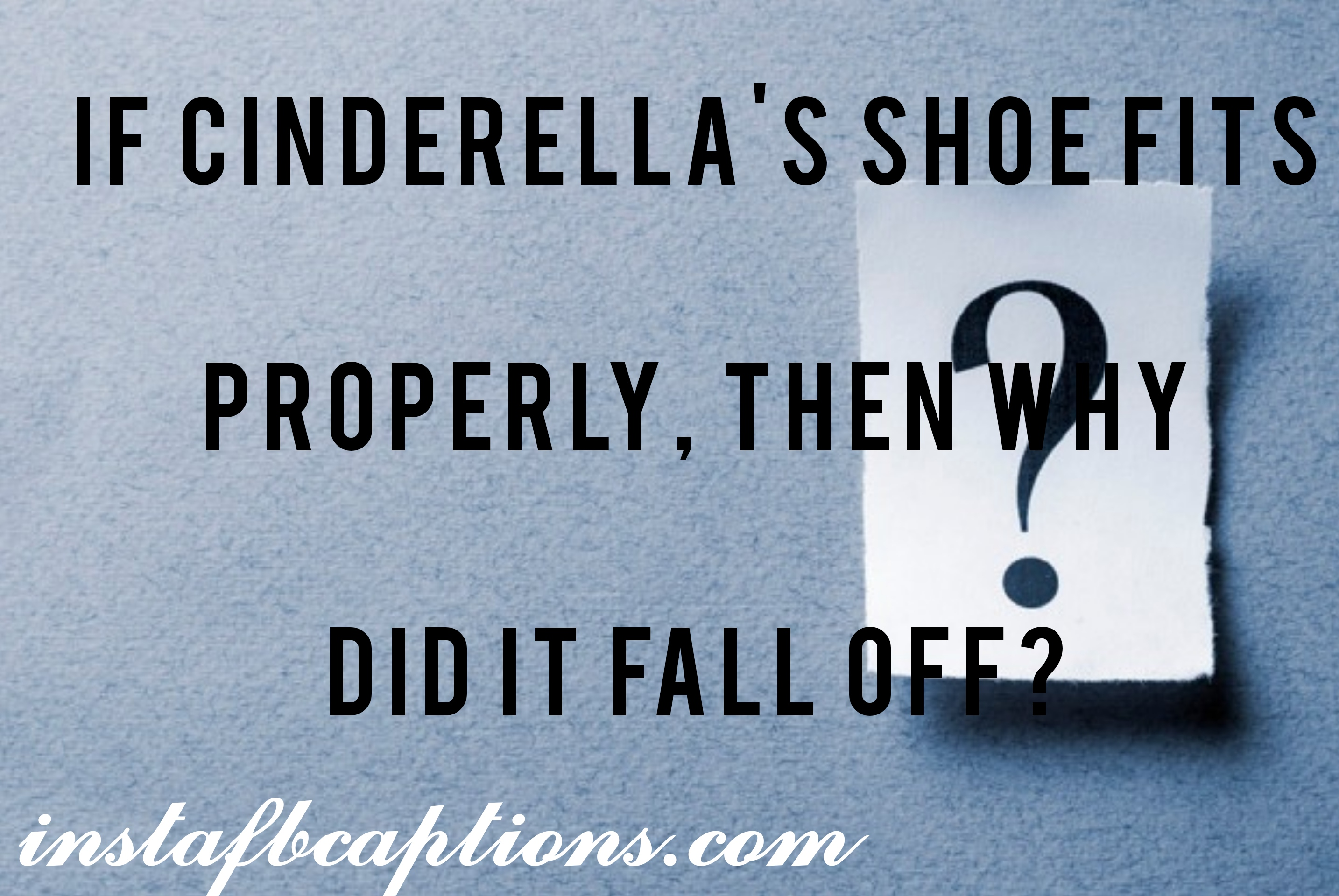 If Cinderella's Shoe Fits Properly, Then Why Did It Fall Off  - if cinderellas shoe fits properly then why did it fall off - Question Instagram captions || (selfies funny Best)