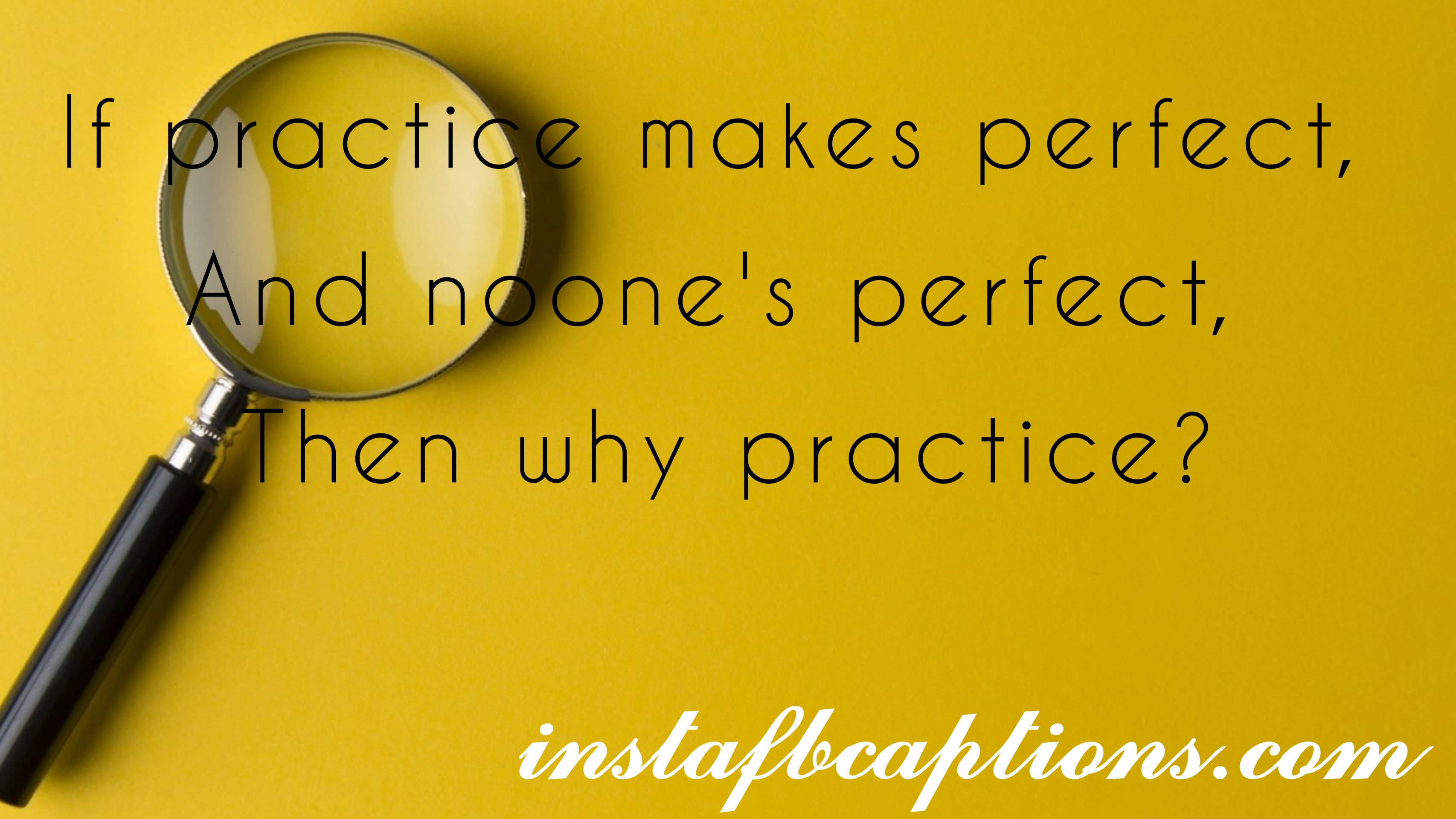 If Practice Makes Perfect,and Noone's Perfect, Then Why Practice  - if practice makes perfectand noones perfect then why practice - Question Instagram captions || (selfies funny Best)