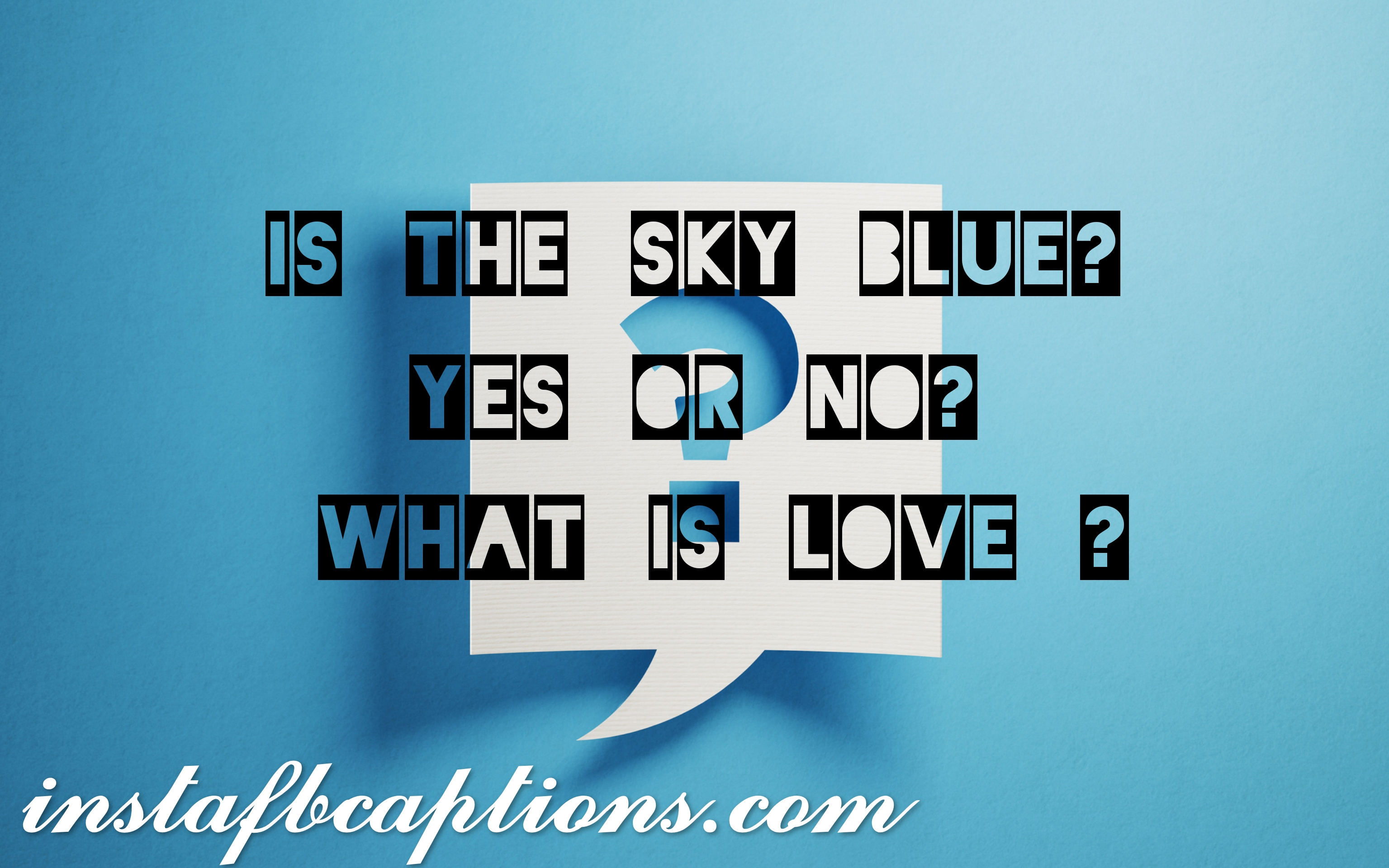 Is The Sky Blue Yes Or No What Is Love  - is the sky blue yes or no what is love - Question Instagram captions || (selfies funny Best)