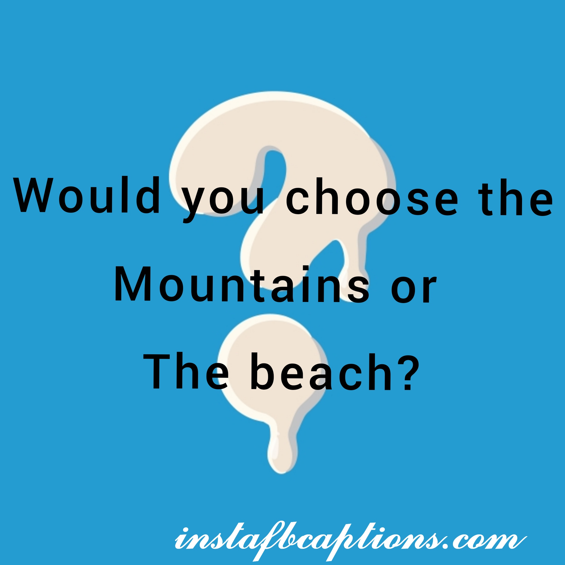 Would You Choose The Mountains Or The Beach  - would you choose the mountains or the beach - Question Instagram captions || (selfies funny Best)