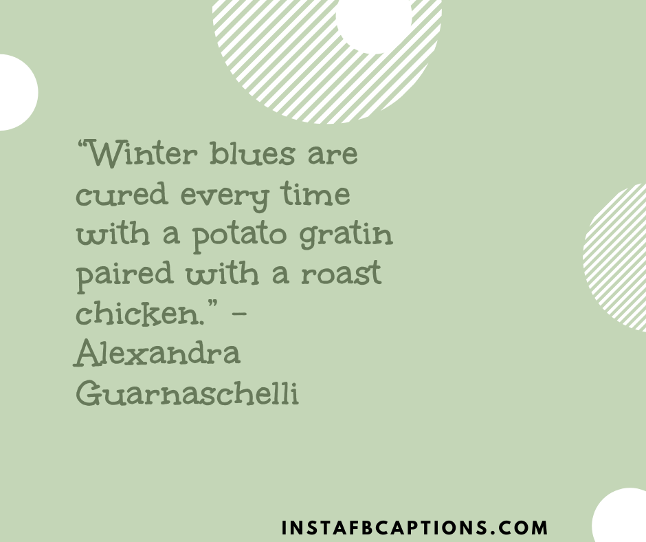January Themed Quotes  -    Winter blues are cured every time with a potato gratin paired with a roast chicken - JANUARY Instagram Captions & Quotes 2021