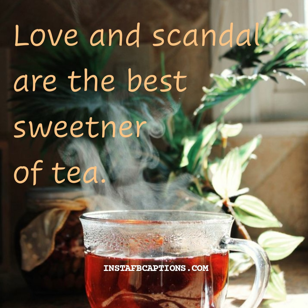 Love And Scandal Are The Best Sweetner Of Tea  - Love and scandal are the best sweetner of tea - 120+ Tea Captions for Instagram|| (Tasty PositiviTea Afternoon)