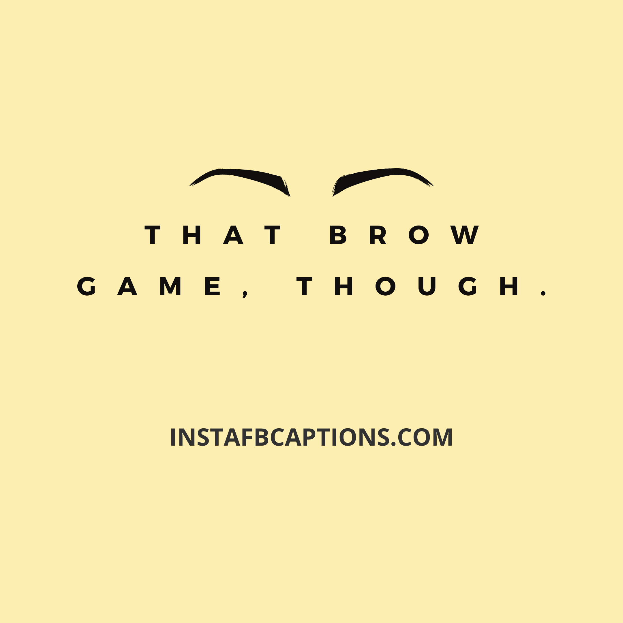 That Brow Game, Though  - That brow game though - 300+ Funny Comments For Best Friends | (Bestie Friend)