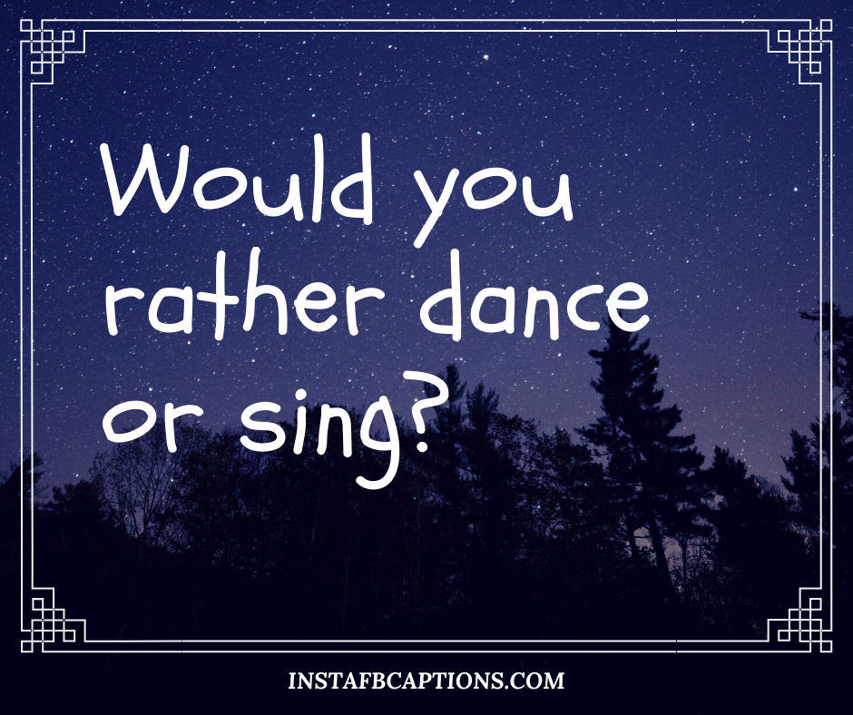 Would You Rather Questions For Girls  - Would you rather dance or sing - 310+ Would You Rather Questions For Crazy Games in 2021