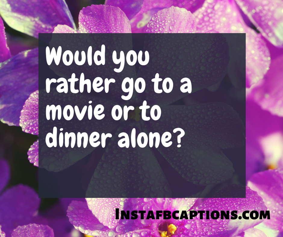 Emotional Would You Rather Questions  - Would you rather go to a movie or to dinner alone - 310+ Would You Rather Questions For Crazy Games in 2021