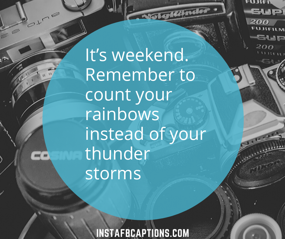 Its Weekend. Remember To Count Your Rainbows Instead Of Your Thunder Storms  - its weekend - 500+ Weekend Captions (Friends Long Trip Food Throwback)
