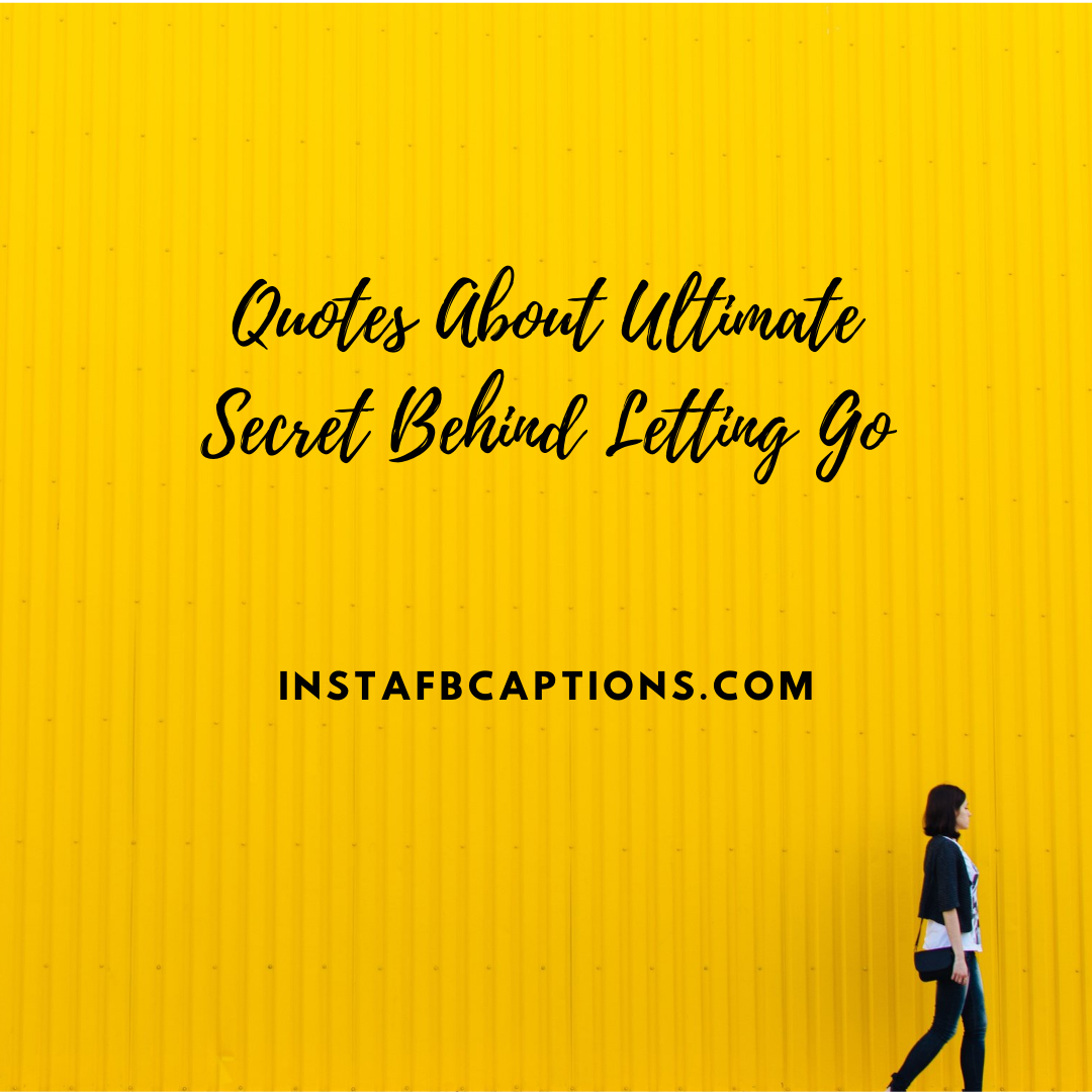 Quotes About Ultimate Secret Behind Letting Go  - Quotes About Ultimate Secret Behind Letting Go - Finally Letting Go Quotes for Someone You Love in 2021